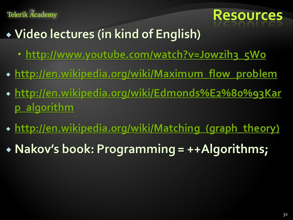  Video lectures (in kind of English)  http://www.youtube.com/watch v=J0wzih3_5Wo http://www.youtube.com/watch v=J0wzih3_5Wo  http://en.wikipedia.org/wiki/Maximum_flow_problem http://en.wikipedia.org/wiki/Maximum_flow_problem  http://en.wikipedia.org/wiki/Edmonds%E2%80%93Kar p_algorithm http://en.wikipedia.org/wiki/Edmonds%E2%80%93Kar p_algorithm http://en.wikipedia.org/wiki/Edmonds%E2%80%93Kar p_algorithm  http://en.wikipedia.org/wiki/Matching_(graph_theory) http://en.wikipedia.org/wiki/Matching_(graph_theory)  Nakov's book: Programming = ++Algorithms; 32