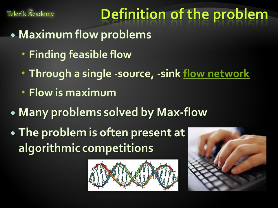   Maximum flow problems   Finding feasible flow   Through a single -source, -sink flow network flow network   Flow is maximum  Many problems solved by Max-flow  The problem is often present at algorithmic competitions