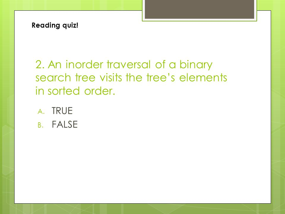 2. An inorder traversal of a binary search tree visits the tree's elements in sorted order.