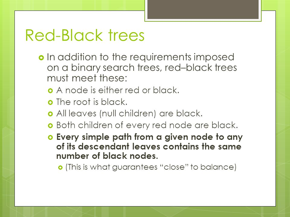 Red-Black trees  In addition to the requirements imposed on a binary search trees, red–black trees must meet these:  A node is either red or black.