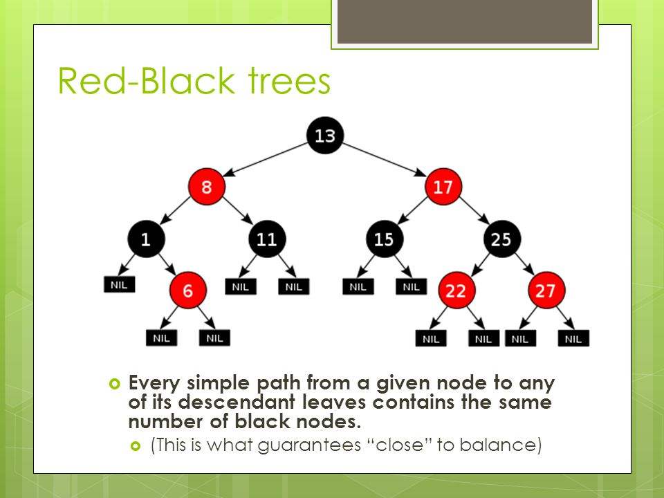 Red-Black trees  Every simple path from a given node to any of its descendant leaves contains the same number of black nodes.