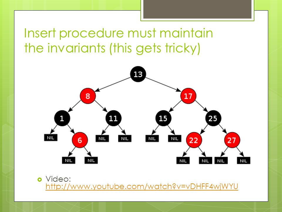 Insert procedure must maintain the invariants (this gets tricky)  Video: http://www.youtube.com/watch v=vDHFF4wjWYU http://www.youtube.com/watch v=vDHFF4wjWYU