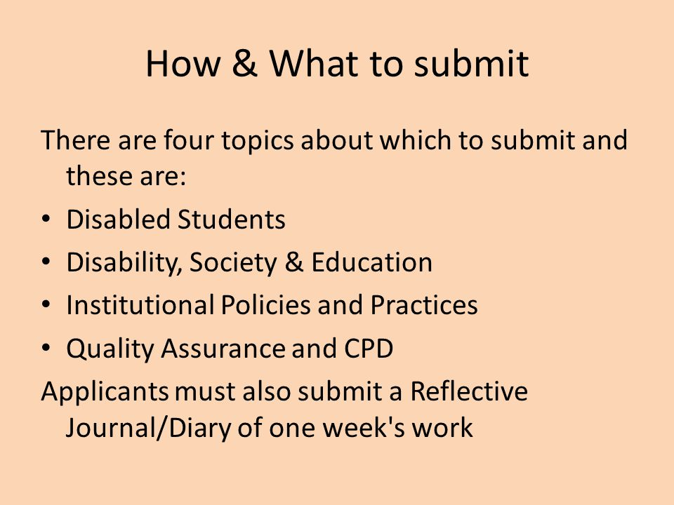 How & What to submit There are four topics about which to submit and these are: Disabled Students Disability, Society & Education Institutional Polici