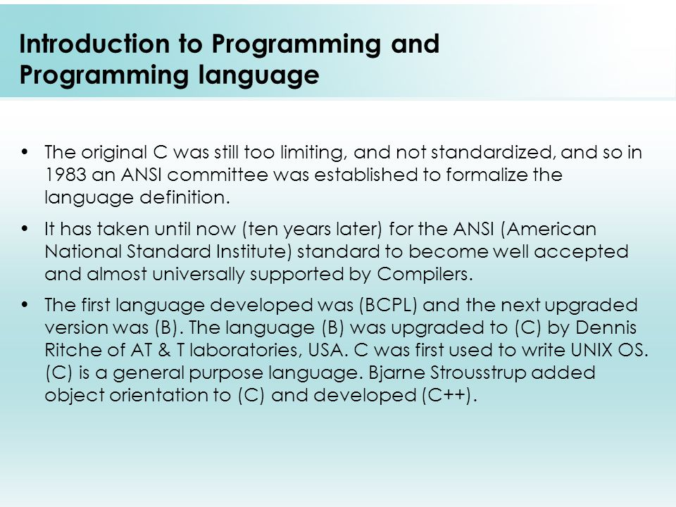Introduction to Programming and Programming language The original C was still too limiting, and not standardized, and so in 1983 an ANSI committee was established to formalize the language definition.