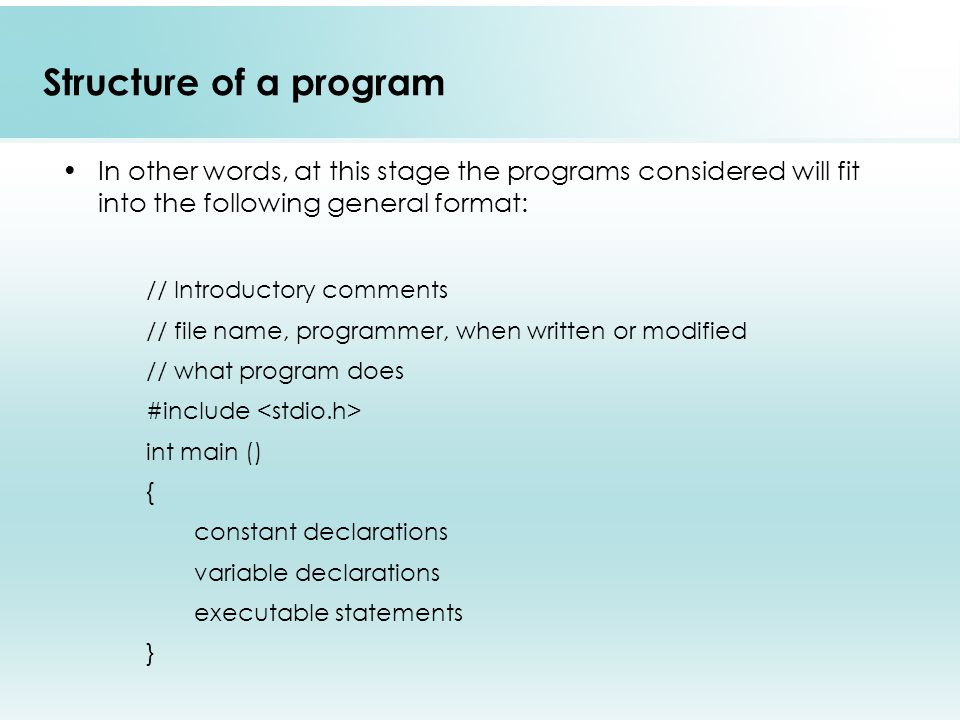 Structure of a program In other words, at this stage the programs considered will fit into the following general format: // Introductory comments // file name, programmer, when written or modified // what program does #include int main () { constant declarations variable declarations executable statements }