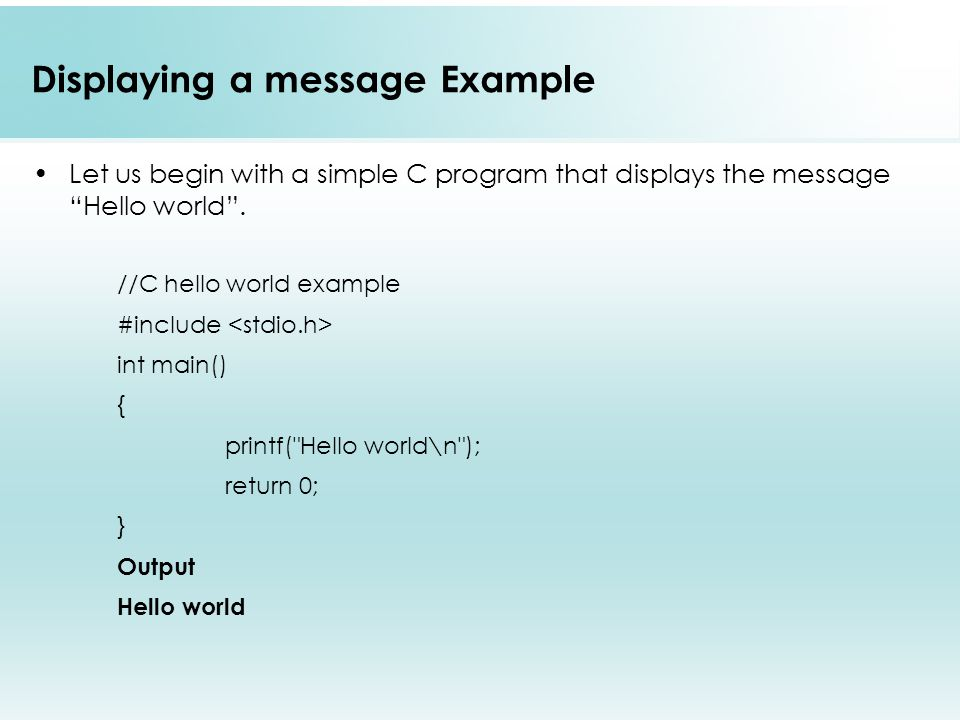 Displaying a message Example Let us begin with a simple C program that displays the message Hello world .