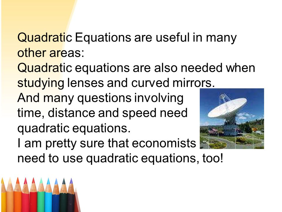 Why Quadratic Equations ?? http://www.youtube.com/watch?v=BjbyqgUEbAE Balls, Arrows, Missiles and Stones If you throw a ball (or shoot an arrow, fire
