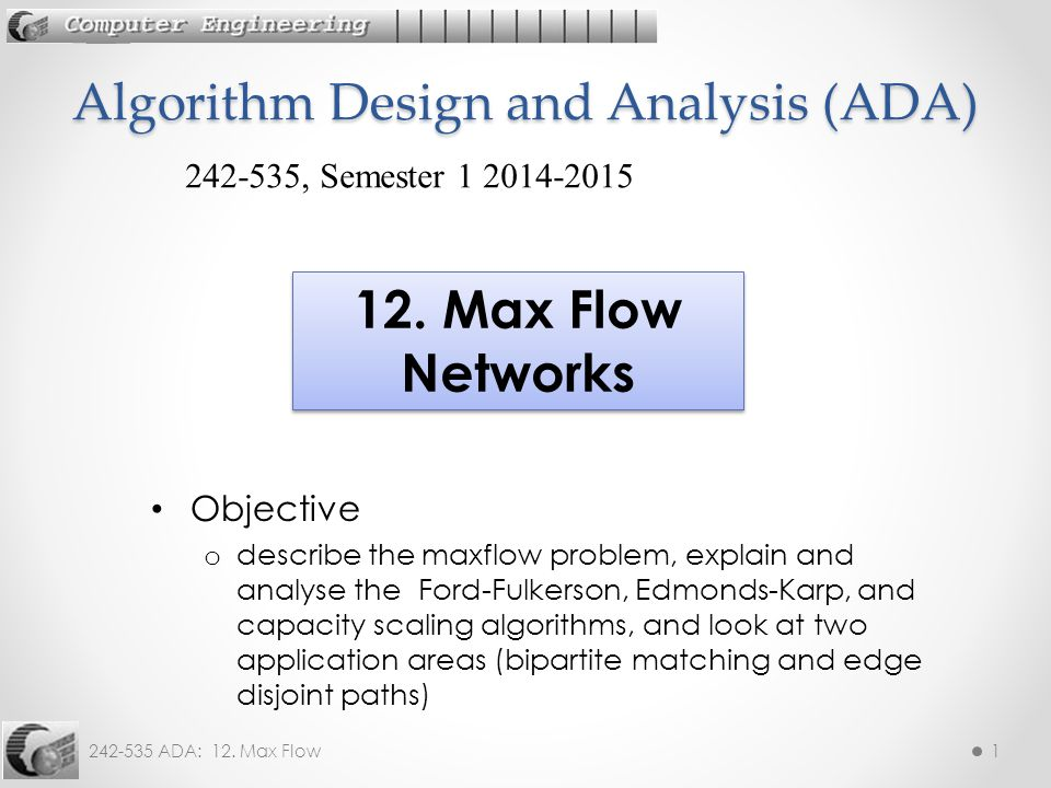 242-535 ADA: 12. Max Flow1 Objective o describe the maxflow problem, explain and analyse the Ford-Fulkerson, Edmonds-Karp, and capacity scaling algori