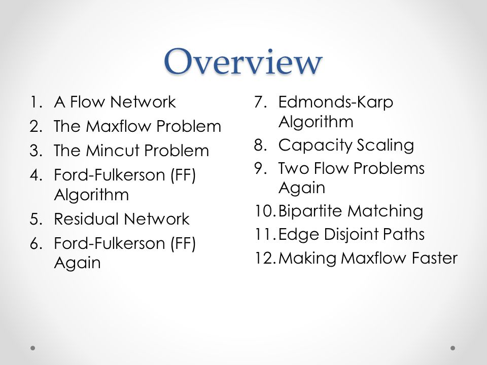 Overview 1.A Flow Network 2.The Maxflow Problem 3.The Mincut Problem 4.Ford-Fulkerson (FF) Algorithm 5.Residual Network 6.Ford-Fulkerson (FF) Again 7.