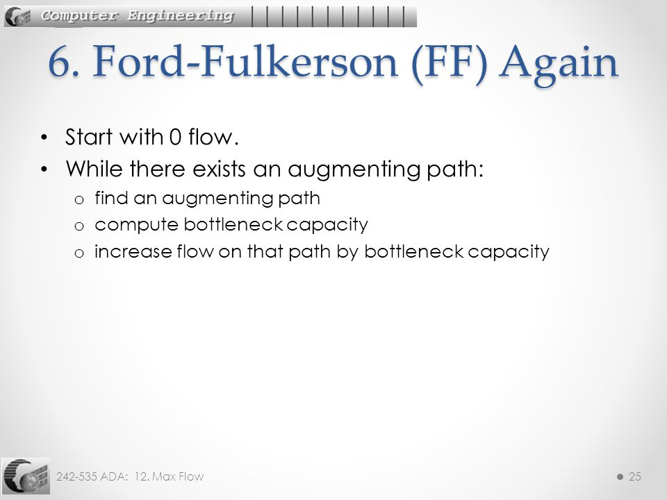 242-535 ADA: 12. Max Flow25 Start with 0 flow. While there exists an augmenting path: o find an augmenting path o compute bottleneck capacity o increa