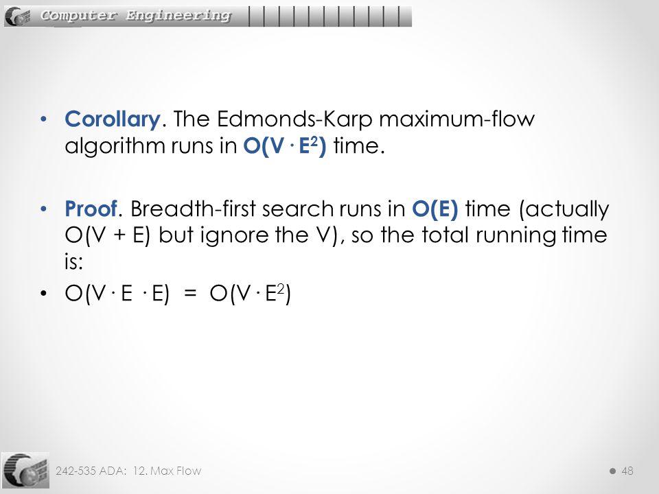 242-535 ADA: 12. Max Flow48 Corollary. The Edmonds-Karp maximum-flow algorithm runs in O(V· E 2 ) time. Proof. Breadth-first search runs in O(E) time