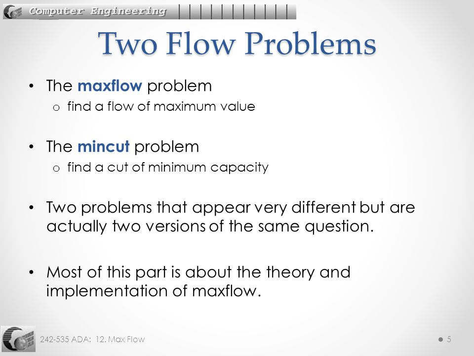 242-535 ADA: 12. Max Flow5 The maxflow problem o find a flow of maximum value The mincut problem o find a cut of minimum capacity Two problems that ap