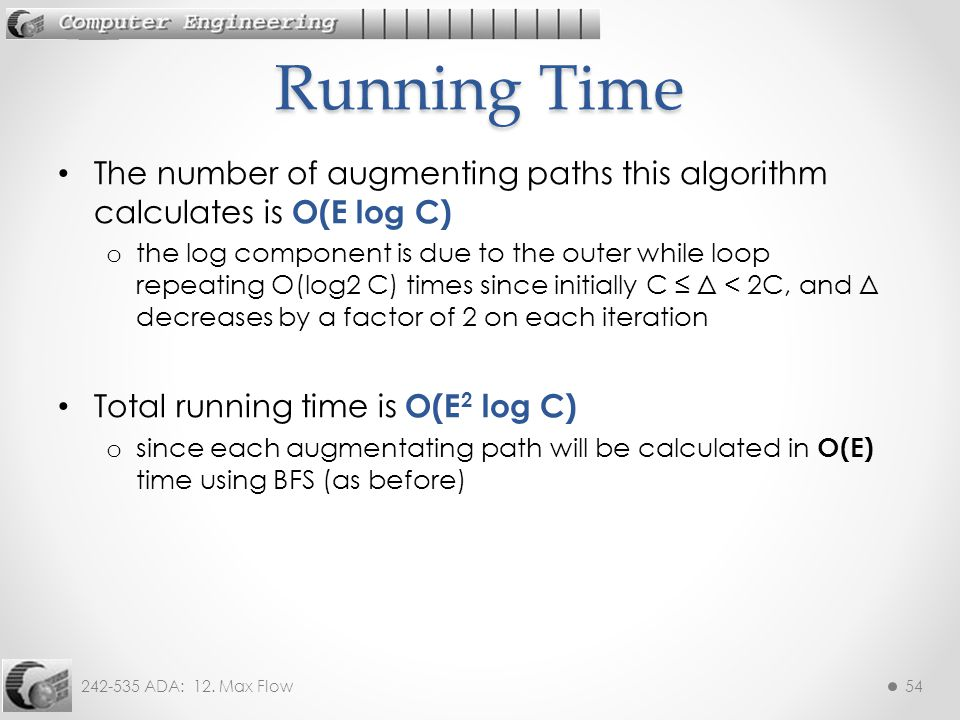 242-535 ADA: 12. Max Flow54 The number of augmenting paths this algorithm calculates is O(E log C) o the log component is due to the outer while loop