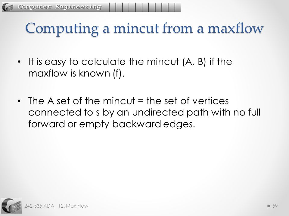 242-535 ADA: 12. Max Flow59 It is easy to calculate the mincut (A, B) if the maxflow is known (f). The A set of the mincut = the set of vertices conne