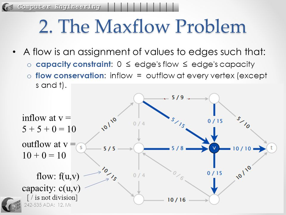 242-535 ADA: 12. Max Flow6 A flow is an assignment of values to edges such that: o capacity constraint : 0 ≤ edge's flow ≤ edge's capacity o flow cons