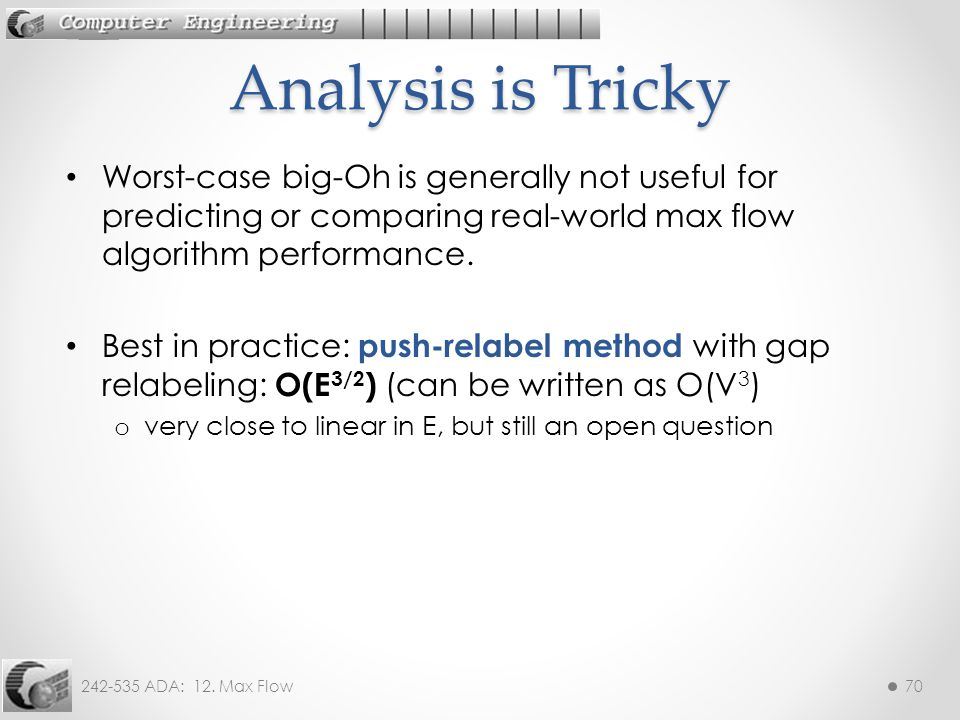 242-535 ADA: 12. Max Flow70 Worst-case big-Oh is generally not useful for predicting or comparing real-world max flow algorithm performance. Best in p