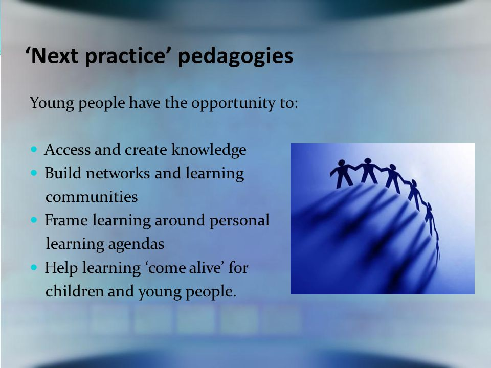 'Next practice' pedagogies Young people have the opportunity to: Access and create knowledge Build networks and learning communities Frame learning around personal learning agendas Help learning 'come alive' for children and young people.