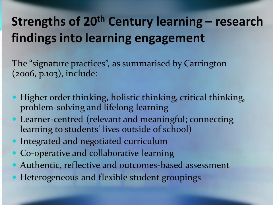 Strengths of 20 th Century learning – research findings into learning engagement The signature practices , as summarised by Carrington (2006, p.103), include: Higher order thinking, holistic thinking, critical thinking, problem-solving and lifelong learning Learner-centred (relevant and meaningful; connecting learning to students lives outside of school) Integrated and negotiated curriculum Co-operative and collaborative learning Authentic, reflective and outcomes-based assessment Heterogeneous and flexible student groupings