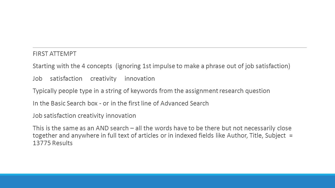 FIRST ATTEMPT Starting with the 4 concepts (ignoring 1st impulse to make a phrase out of job satisfaction) Job satisfaction creativity innovation Typically people type in a string of keywords from the assignment research question In the Basic Search box - or in the first line of Advanced Search Job satisfaction creativity innovation This is the same as an AND search – all the words have to be there but not necessarily close together and anywhere in full text of articles or in indexed fields like Author, Title, Subject = 13775 Results