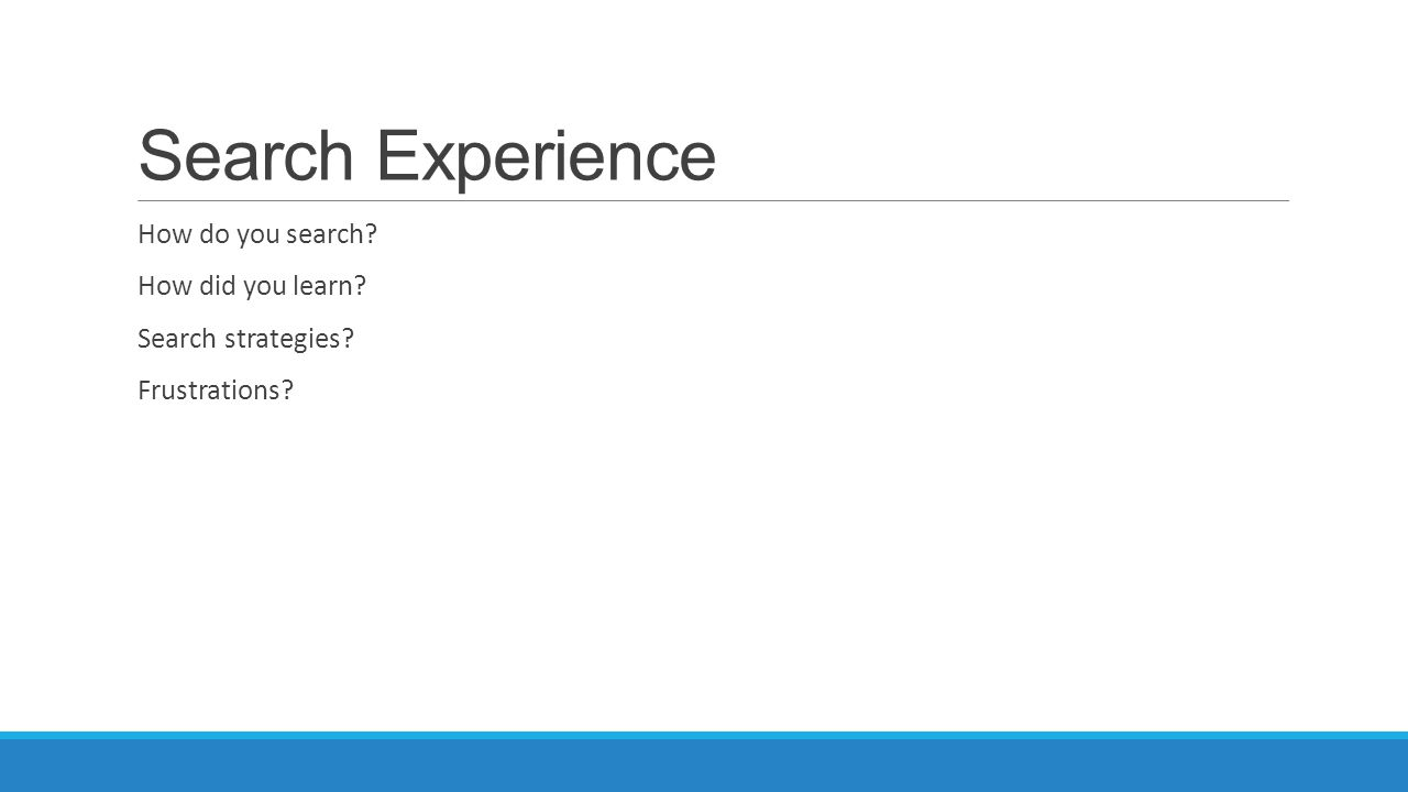 Search Experience How do you search? How did you learn? Search strategies? Frustrations?