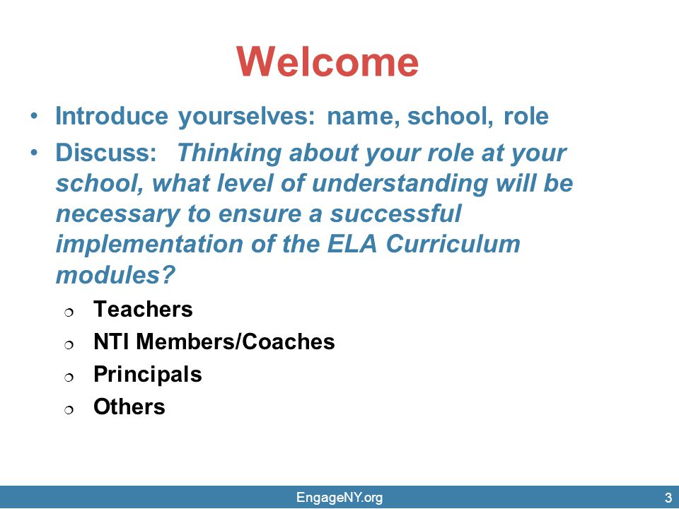 Welcome Introduce yourselves: name, school, role Discuss: Thinking about your role at your school, what level of understanding will be necessary to ensure a successful implementation of the ELA Curriculum modules.