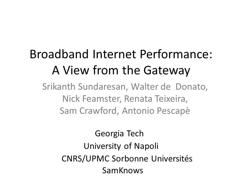 Broadband Internet Performance: A View from the Gateway Srikanth Sundaresan, Walter de Donato, Nick Feamster, Renata Teixeira, Sam Crawford, Antonio P
