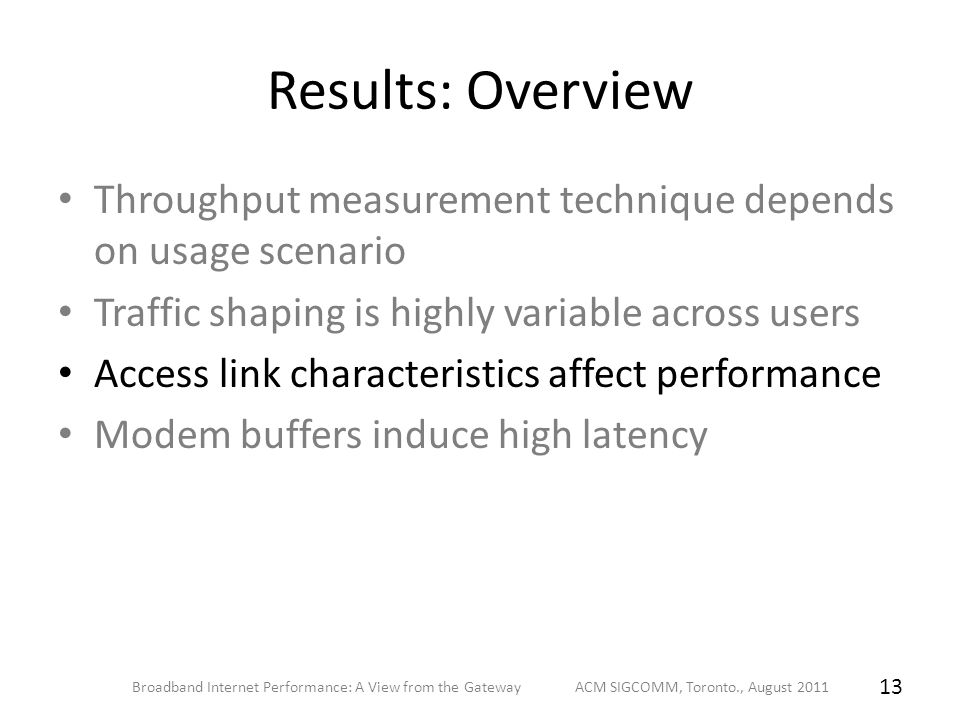 Results: Overview Throughput measurement technique depends on usage scenario Traffic shaping is highly variable across users Access link characteristics affect performance Modem buffers induce high latency Broadband Internet Performance: A View from the Gateway ACM SIGCOMM, Toronto., August 2011 13