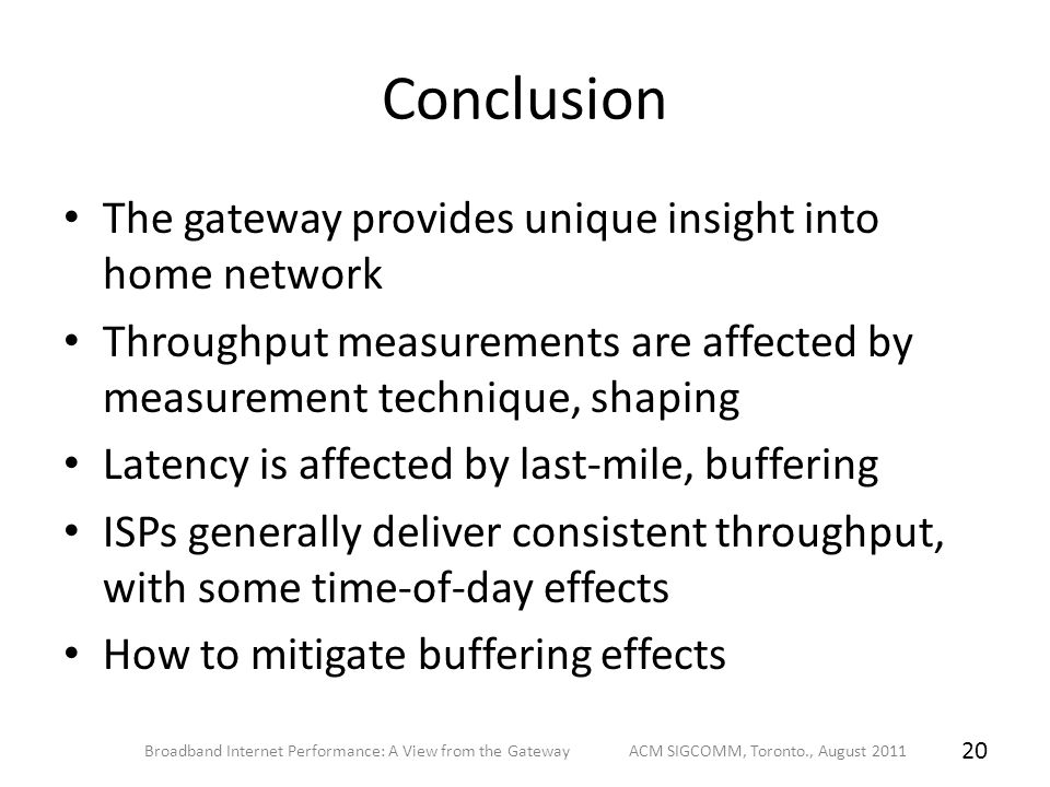 Conclusion The gateway provides unique insight into home network Throughput measurements are affected by measurement technique, shaping Latency is affected by last-mile, buffering ISPs generally deliver consistent throughput, with some time-of-day effects How to mitigate buffering effects Broadband Internet Performance: A View from the Gateway ACM SIGCOMM, Toronto., August 2011 20
