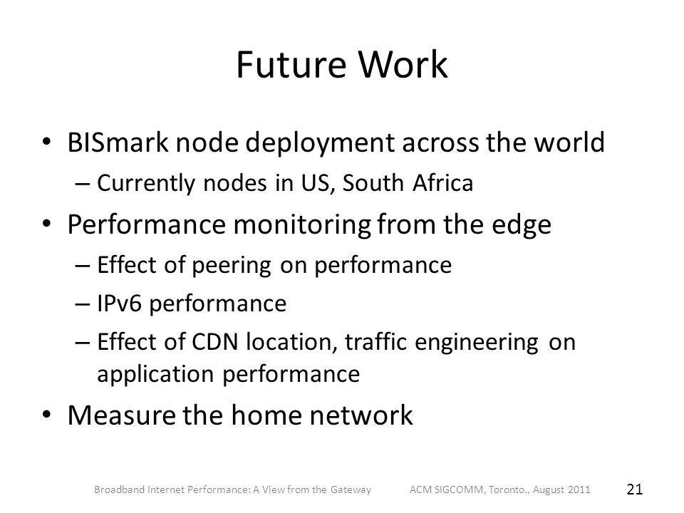 Future Work BISmark node deployment across the world – Currently nodes in US, South Africa Performance monitoring from the edge – Effect of peering on performance – IPv6 performance – Effect of CDN location, traffic engineering on application performance Measure the home network Broadband Internet Performance: A View from the Gateway ACM SIGCOMM, Toronto., August 2011 21