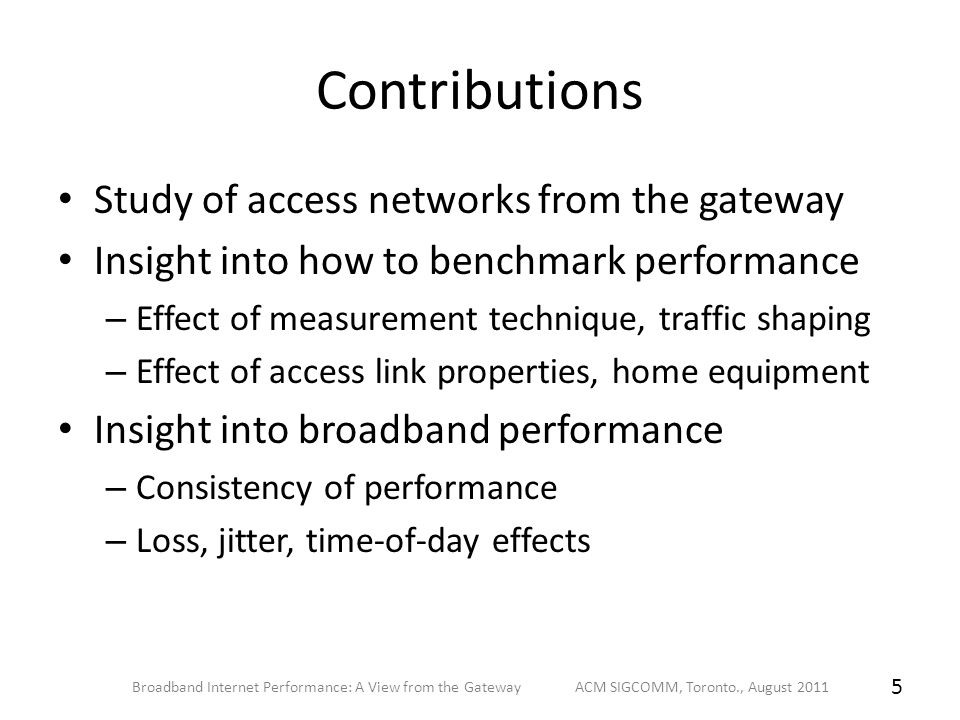 Contributions Study of access networks from the gateway Insight into how to benchmark performance – Effect of measurement technique, traffic shaping – Effect of access link properties, home equipment Insight into broadband performance – Consistency of performance – Loss, jitter, time-of-day effects Broadband Internet Performance: A View from the Gateway ACM SIGCOMM, Toronto., August 2011 5