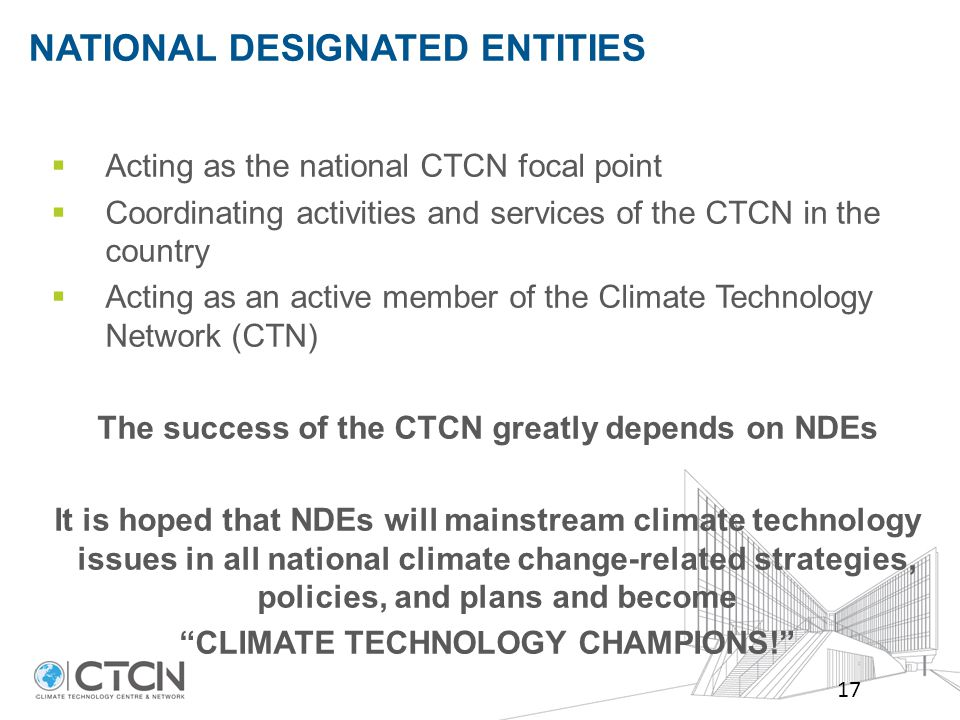  Acting as the national CTCN focal point  Coordinating activities and services of the CTCN in the country  Acting as an active member of the Climate Technology Network (CTN) The success of the CTCN greatly depends on NDEs It is hoped that NDEs will mainstream climate technology issues in all national climate change-related strategies, policies, and plans and become CLIMATE TECHNOLOGY CHAMPIONS! NATIONAL DESIGNATED ENTITIES 17