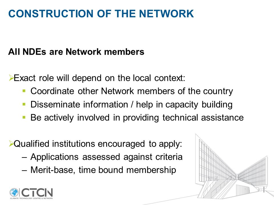 CONSTRUCTION OF THE NETWORK All NDEs are Network members  Exact role will depend on the local context:  Coordinate other Network members of the country  Disseminate information / help in capacity building  Be actively involved in providing technical assistance  Qualified institutions encouraged to apply: –Applications assessed against criteria –Merit-base, time bound membership