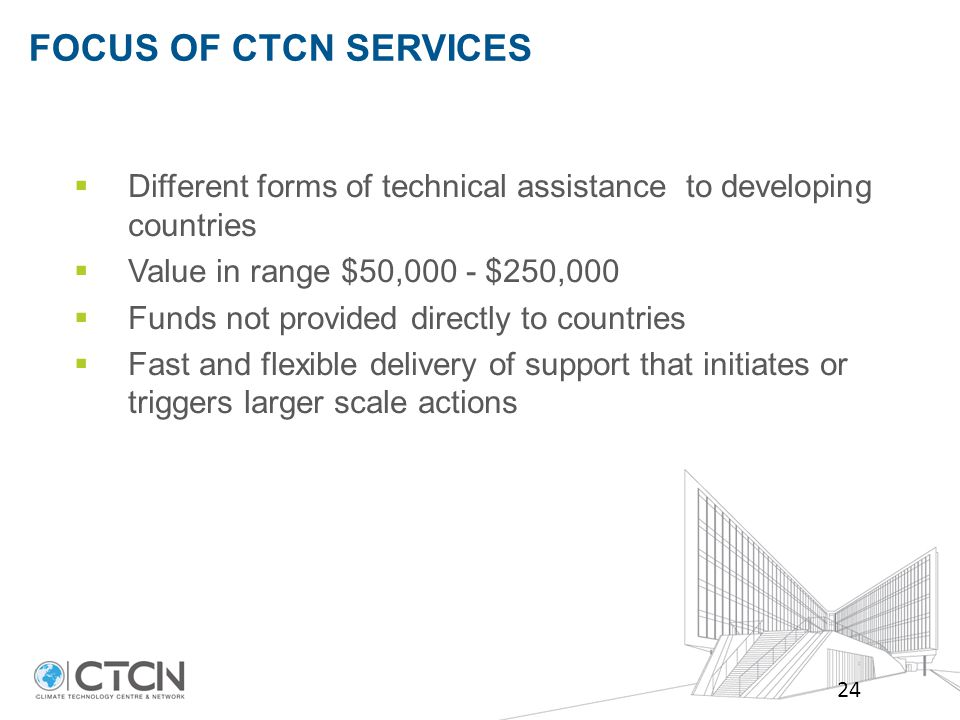 FOCUS OF CTCN SERVICES 24  Different forms of technical assistance to developing countries  Value in range $50,000 - $250,000  Funds not provided directly to countries  Fast and flexible delivery of support that initiates or triggers larger scale actions