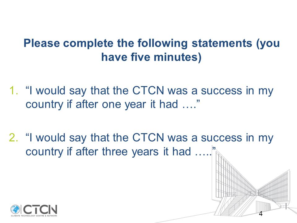 Please complete the following statements (you have five minutes) 1. I would say that the CTCN was a success in my country if after one year it had …. 2. I would say that the CTCN was a success in my country if after three years it had ….. 4