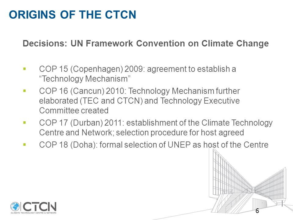 ORIGINS OF THE CTCN 6 Decisions: UN Framework Convention on Climate Change  COP 15 (Copenhagen) 2009: agreement to establish a Technology Mechanism  COP 16 (Cancun) 2010: Technology Mechanism further elaborated (TEC and CTCN) and Technology Executive Committee created  COP 17 (Durban) 2011: establishment of the Climate Technology Centre and Network; selection procedure for host agreed  COP 18 (Doha): formal selection of UNEP as host of the Centre
