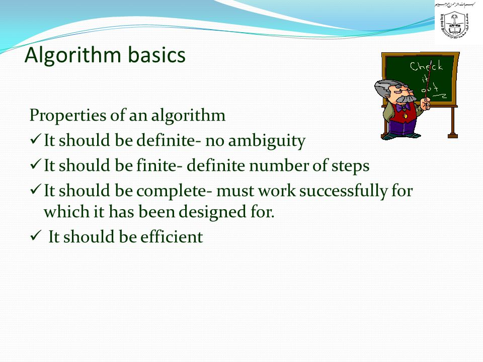 Algorithm basics Properties of an algorithm It should be definite- no ambiguity It should be finite- definite number of steps It should be complete- must work successfully for which it has been designed for.