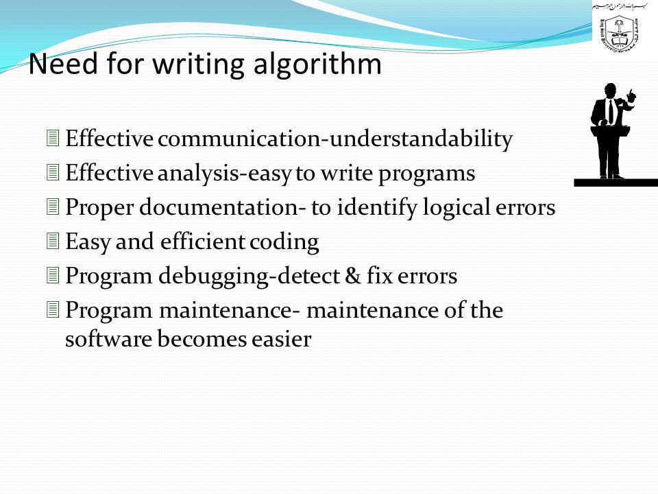 Need for writing algorithm  Effective communication-understandability  Effective analysis-easy to write programs  Proper documentation- to identify logical errors  Easy and efficient coding  Program debugging-detect & fix errors  Program maintenance- maintenance of the software becomes easier