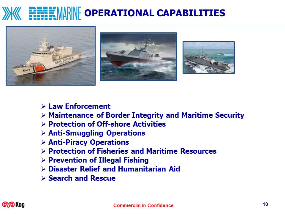 Commercial in Confidence 10 OPERATIONAL CAPABILITIES  Law Enforcement  Maintenance of Border Integrity and Maritime Security  Protection of Off-shore Activities  Anti-Smuggling Operations  Anti-Piracy Operations  Protection of Fisheries and Maritime Resources  Prevention of Illegal Fishing  Disaster Relief and Humanitarian Aid  Search and Rescue