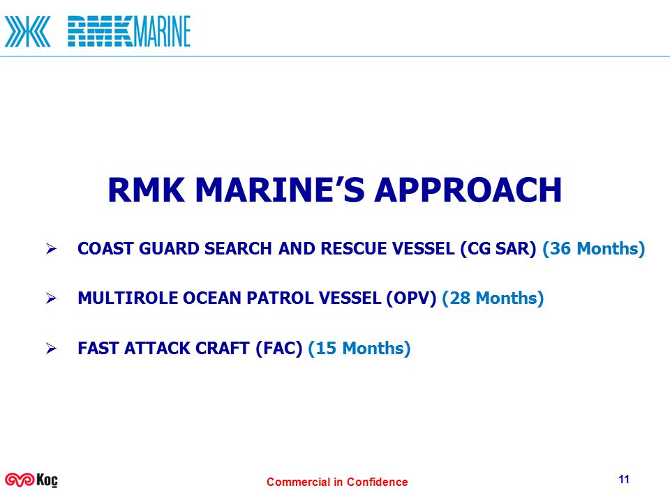 Commercial in Confidence 11 RMK MARINE'S APPROACH  COAST GUARD SEARCH AND RESCUE VESSEL (CG SAR) (36 Months)  MULTIROLE OCEAN PATROL VESSEL (OPV) (28 Months)  FAST ATTACK CRAFT (FAC) (15 Months)