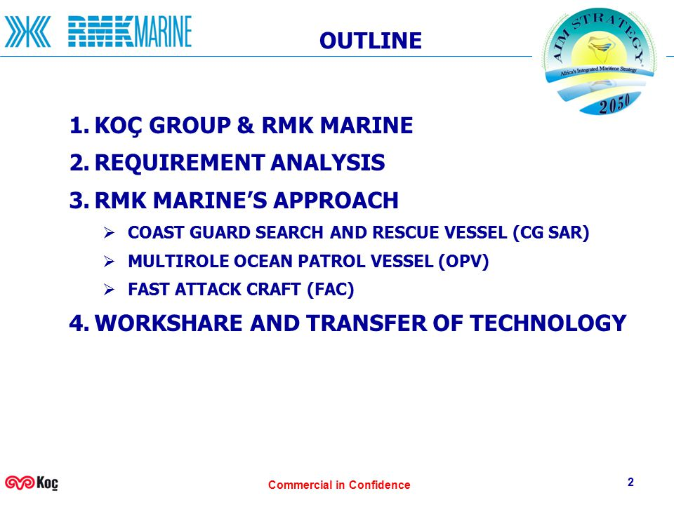 Commercial in Confidence 2 OUTLINE 1.KOÇ GROUP & RMK MARINE 2.REQUIREMENT ANALYSIS 3.RMK MARINE'S APPROACH  COAST GUARD SEARCH AND RESCUE VESSEL (CG