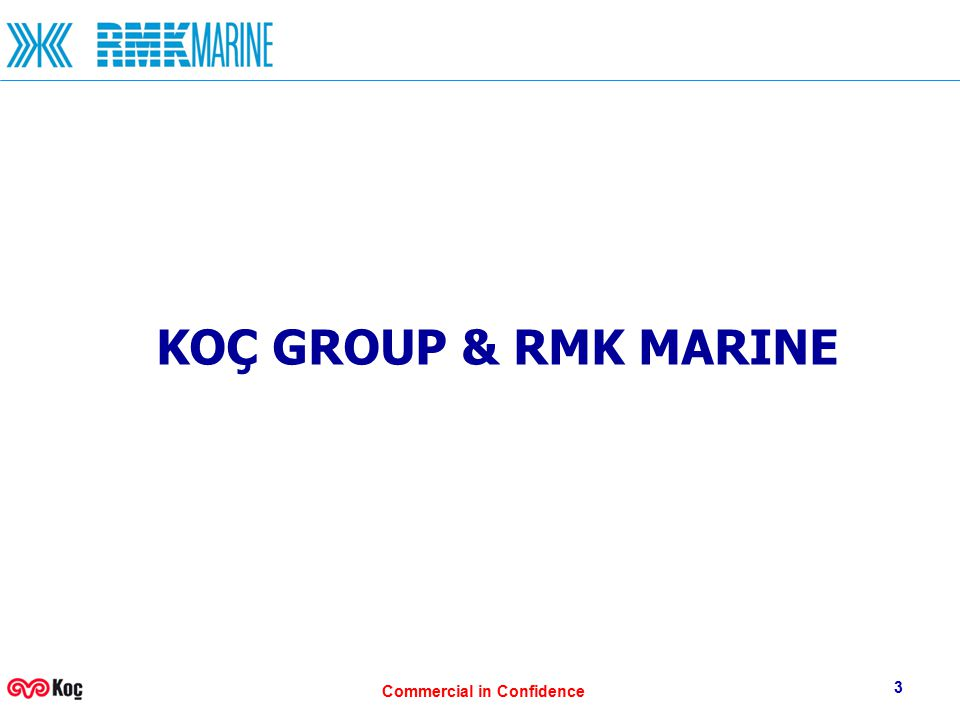 Commercial in Confidence 3 KOÇ GROUP & RMK MARINE