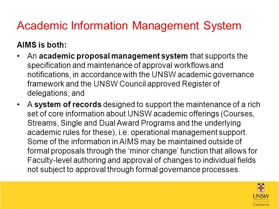 Academic Information Management System AIMS is both: An academic proposal management system that supports the specification and maintenance of approval workflows and notifications, in accordance with the UNSW academic governance framework and the UNSW Council approved Register of delegations; and A system of records designed to support the maintenance of a rich set of core information about UNSW academic offerings (Courses, Streams, Single and Dual Award Programs and the underlying academic rules for these), i.e.