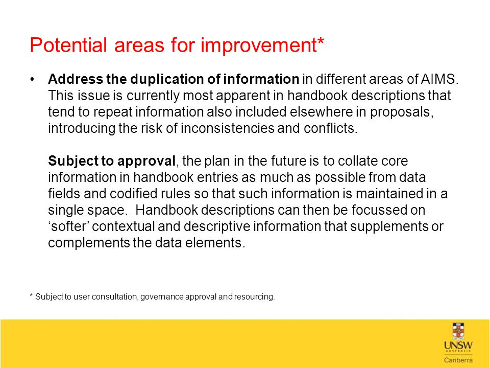 Potential areas for improvement* Address the duplication of information in different areas of AIMS. This issue is currently most apparent in handbook
