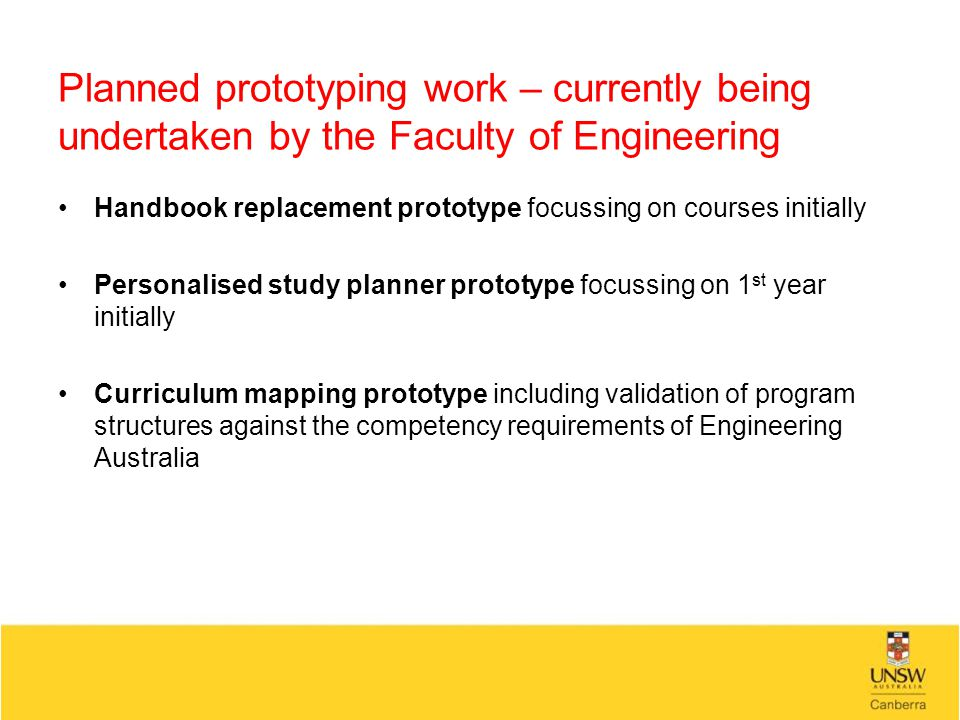 Planned prototyping work – currently being undertaken by the Faculty of Engineering Handbook replacement prototype focussing on courses initially Personalised study planner prototype focussing on 1 st year initially Curriculum mapping prototype including validation of program structures against the competency requirements of Engineering Australia