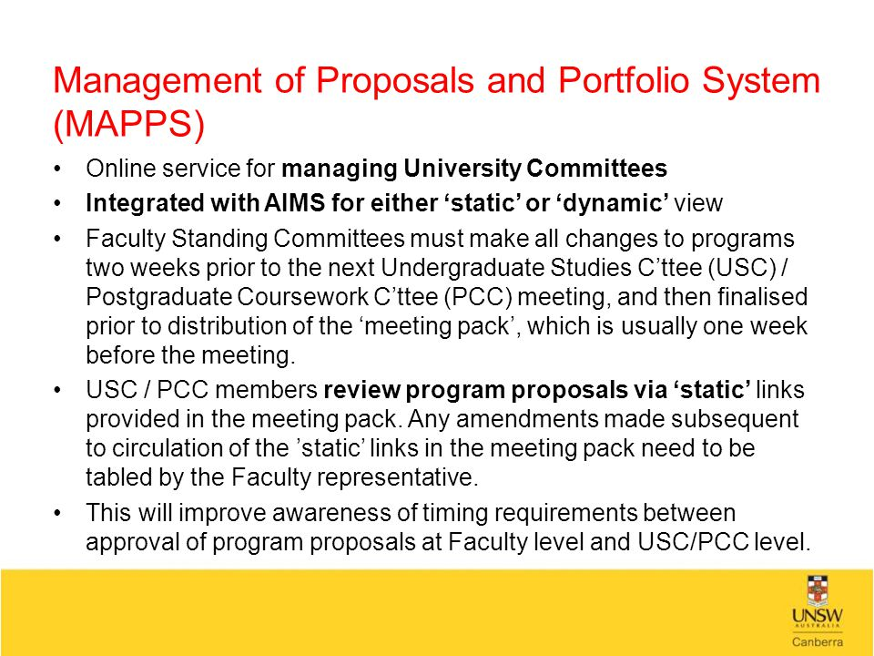 Management of Proposals and Portfolio System (MAPPS) Online service for managing University Committees Integrated with AIMS for either 'static' or 'dynamic' view Faculty Standing Committees must make all changes to programs two weeks prior to the next Undergraduate Studies C'ttee (USC) / Postgraduate Coursework C'ttee (PCC) meeting, and then finalised prior to distribution of the 'meeting pack', which is usually one week before the meeting.