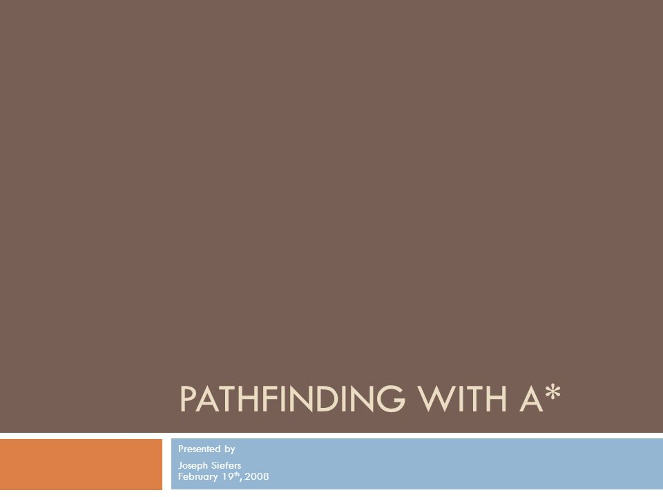 PATHFINDING WITH A* Presented by Joseph Siefers February 19 th, 2008