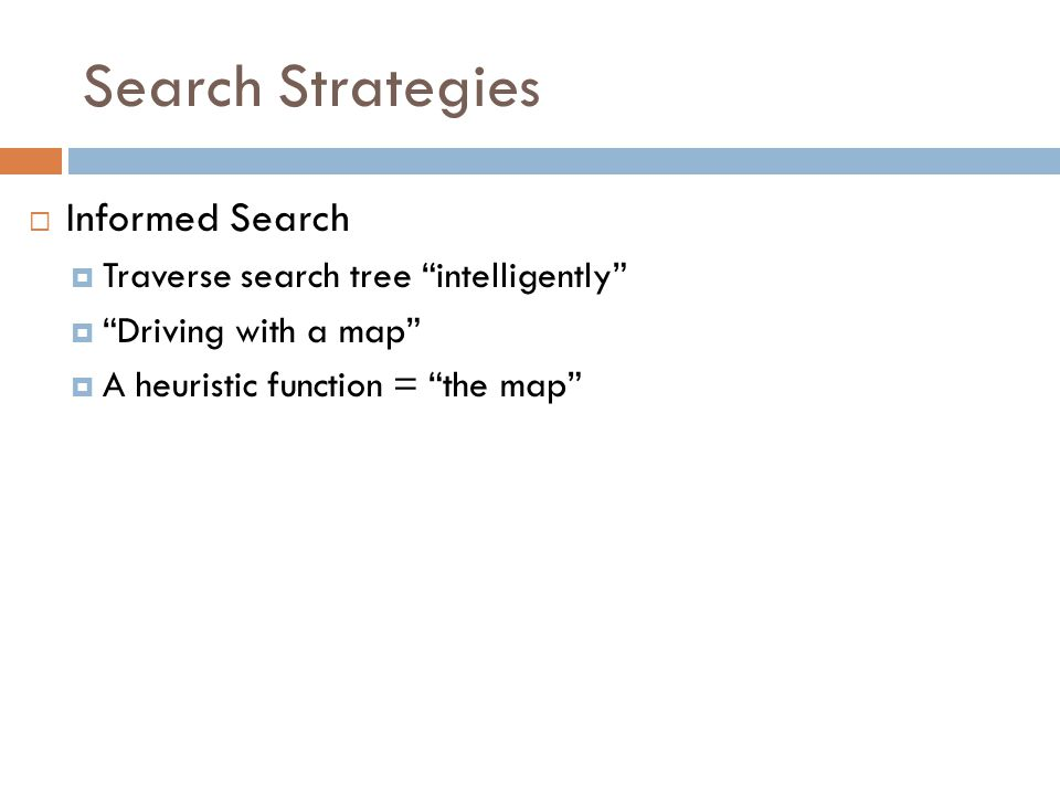 Search Strategies  Informed Search  Traverse search tree intelligently  Driving with a map  A heuristic function = the map