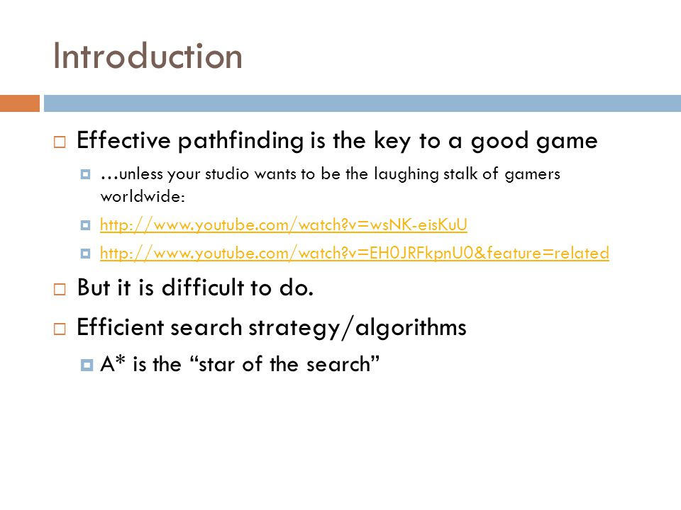 Introduction  Effective pathfinding is the key to a good game  …unless your studio wants to be the laughing stalk of gamers worldwide:  http://www.youtube.com/watch v=wsNK-eisKuU http://www.youtube.com/watch v=wsNK-eisKuU  http://www.youtube.com/watch v=EH0JRFkpnU0&feature=related http://www.youtube.com/watch v=EH0JRFkpnU0&feature=related  But it is difficult to do.