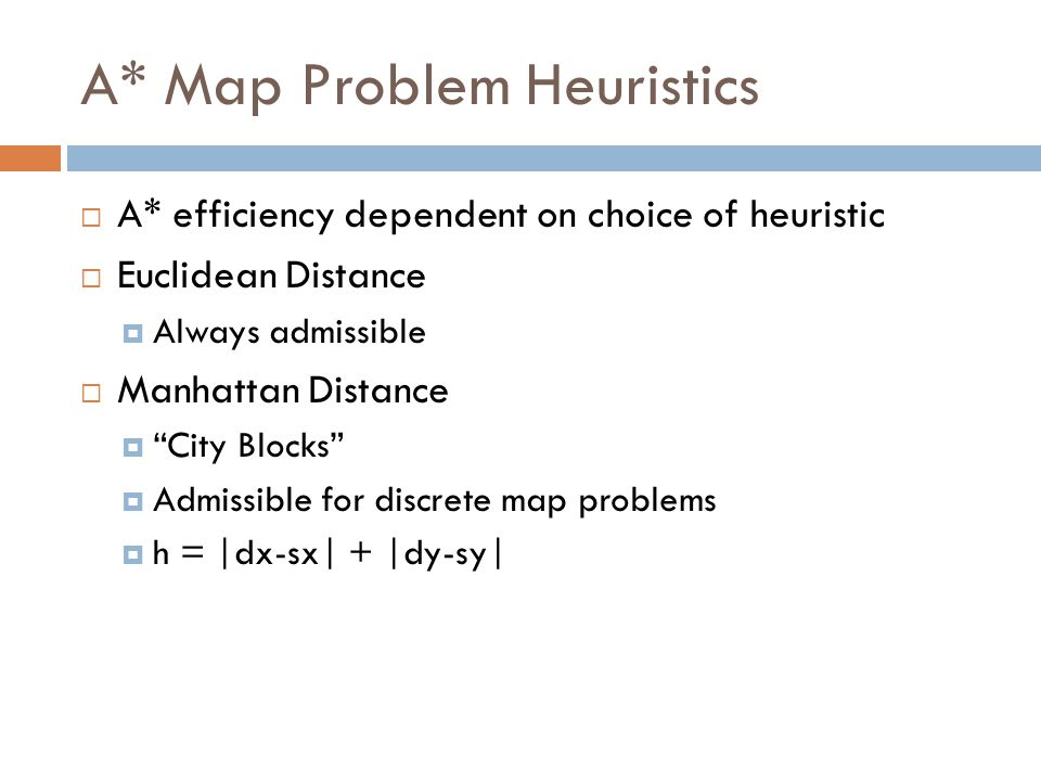 A* Map Problem Heuristics  A* efficiency dependent on choice of heuristic  Euclidean Distance  Always admissible  Manhattan Distance  City Blocks  Admissible for discrete map problems  h = |dx-sx| + |dy-sy|