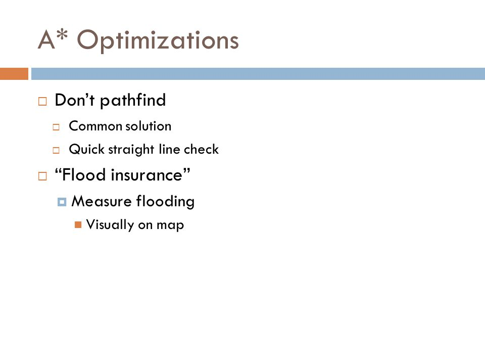 A* Optimizations  Don't pathfind  Common solution  Quick straight line check  Flood insurance  Measure flooding Visually on map